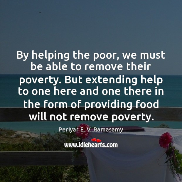 Image, By helping the poor, we must be able to remove their poverty.