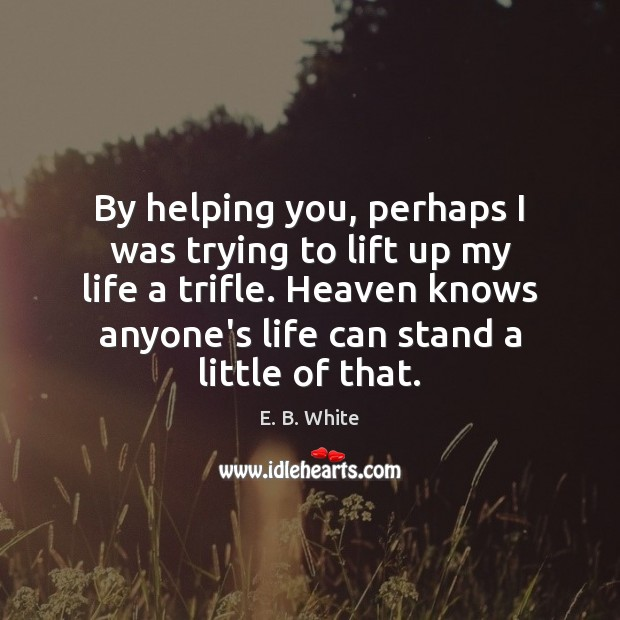 By helping you, perhaps I was trying to lift up my life E. B. White Picture Quote