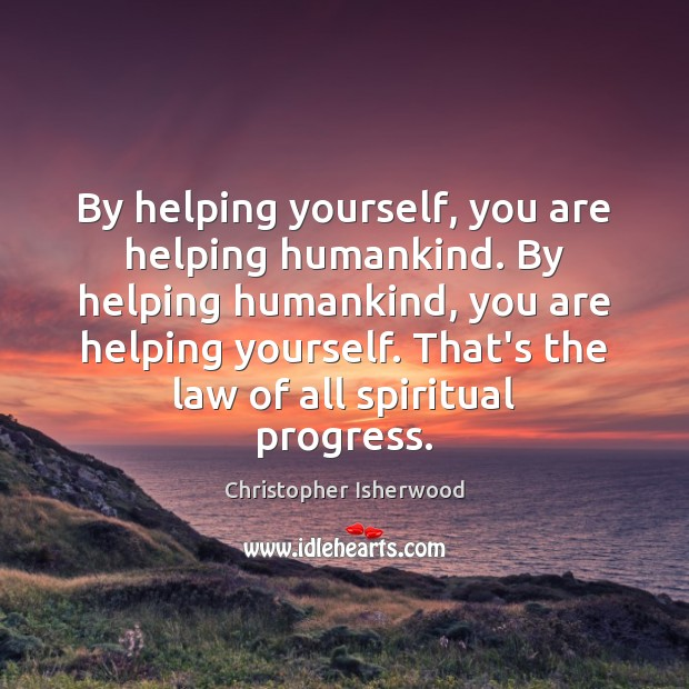 By helping yourself, you are helping humankind. By helping humankind, you are Image