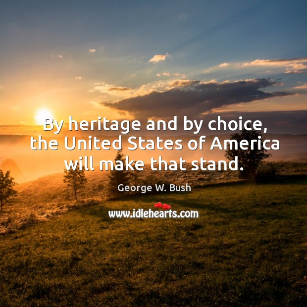 Image, By heritage and by choice, the United States of America will make that stand.