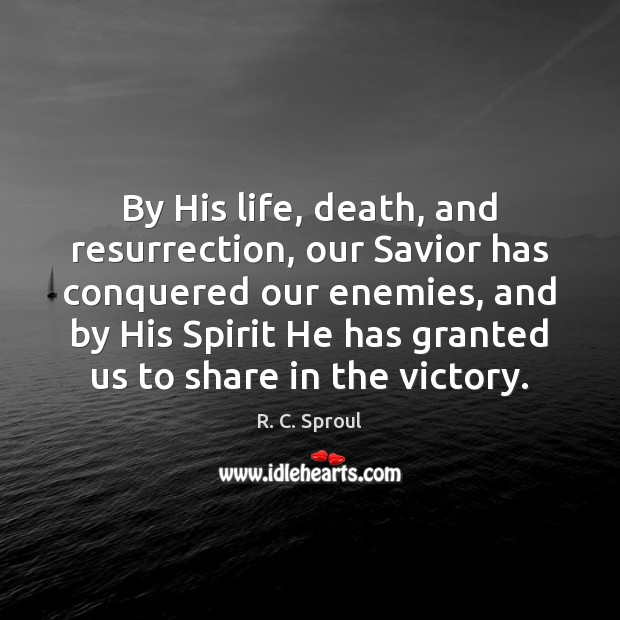 By His life, death, and resurrection, our Savior has conquered our enemies, R. C. Sproul Picture Quote