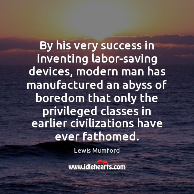 By his very success in inventing labor-saving devices, modern man has manufactured Lewis Mumford Picture Quote