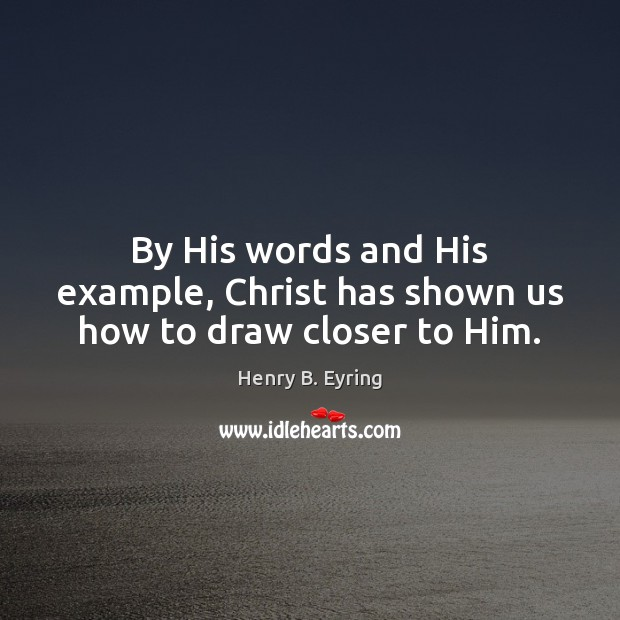 Image, By His words and His example, Christ has shown us how to draw closer to Him.