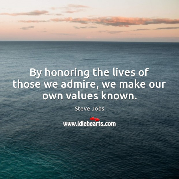 By honoring the lives of those we admire, we make our own values known. Steve Jobs Picture Quote