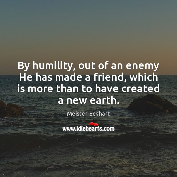 By humility, out of an enemy He has made a friend, which Meister Eckhart Picture Quote