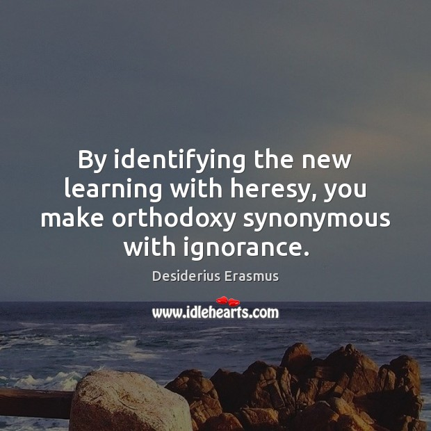 By identifying the new learning with heresy, you make orthodoxy synonymous with ignorance. Desiderius Erasmus Picture Quote