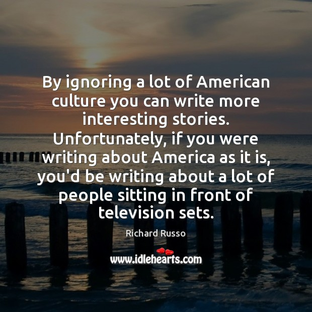 By ignoring a lot of American culture you can write more interesting Richard Russo Picture Quote