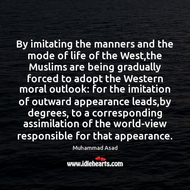 By imitating the manners and the mode of life of the West, Muhammad Asad Picture Quote