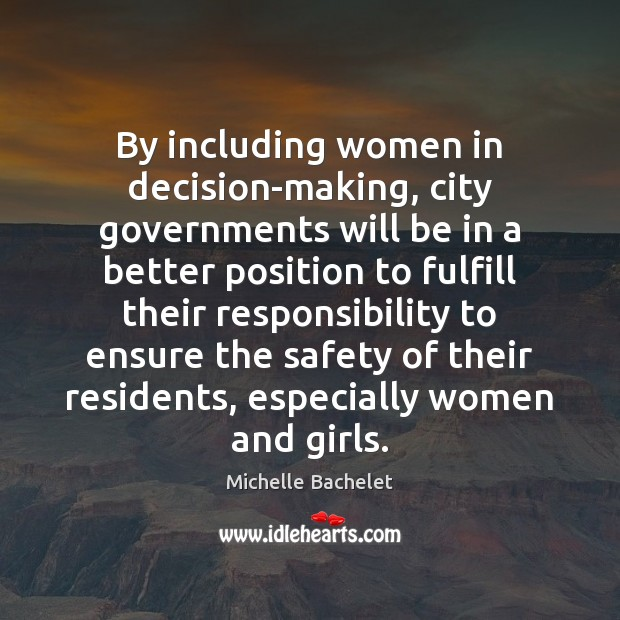 By including women in decision-making, city governments will be in a better Michelle Bachelet Picture Quote