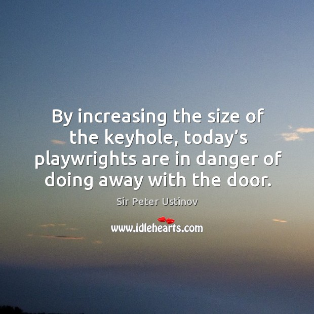 By increasing the size of the keyhole, today's playwrights are in danger of doing away with the door. Sir Peter Ustinov Picture Quote