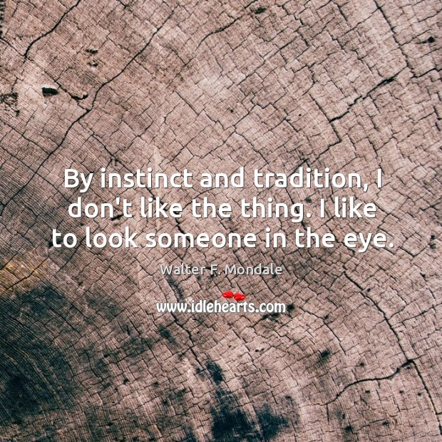 By instinct and tradition, I don't like the thing. I like to look someone in the eye. Image