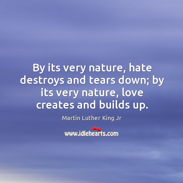 By its very nature, hate destroys and tears down; by its very Image