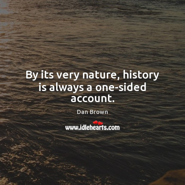 By its very nature, history is always a one-sided account. Dan Brown Picture Quote