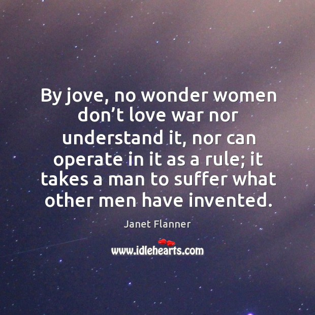By jove, no wonder women don't love war nor understand it, nor can operate in it as a rule Image