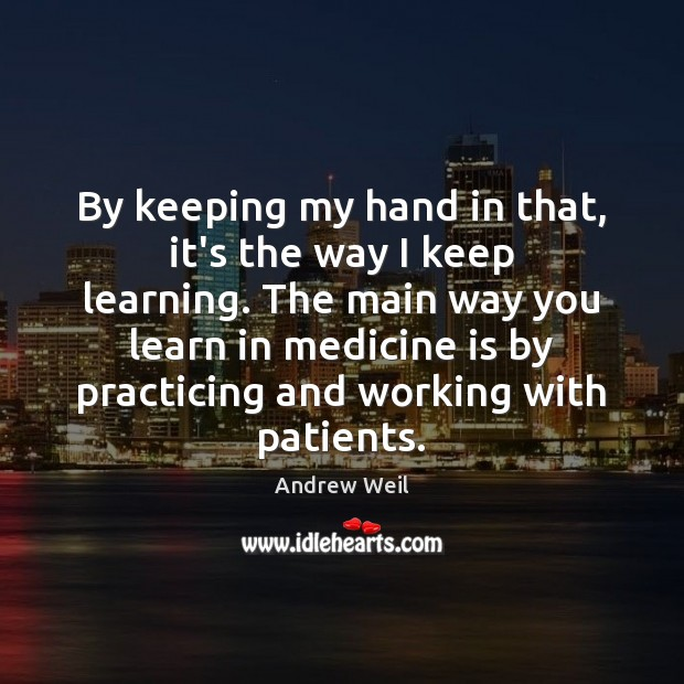 By keeping my hand in that, it's the way I keep learning. Andrew Weil Picture Quote