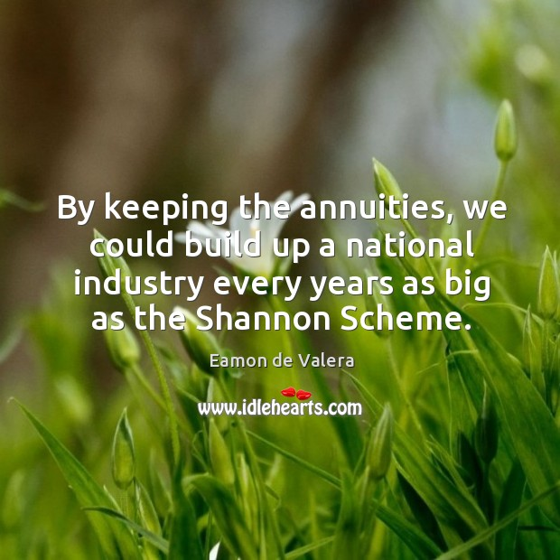 By keeping the annuities, we could build up a national industry every years as big as the shannon scheme. Eamon de Valera Picture Quote