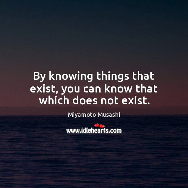 By knowing things that exist, you can know that which does not exist. Miyamoto Musashi Picture Quote