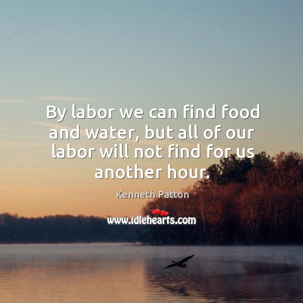 By labor we can find food and water, but all of our labor will not find for us another hour. Image