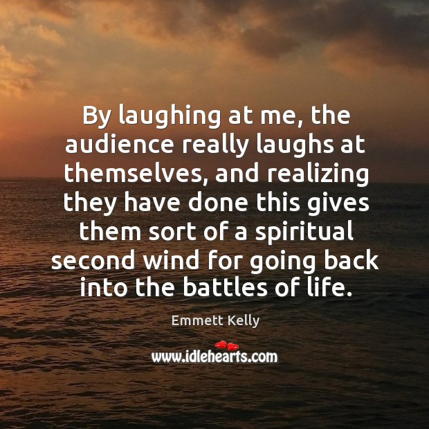 By laughing at me, the audience really laughs at themselves, and realizing they have done Image