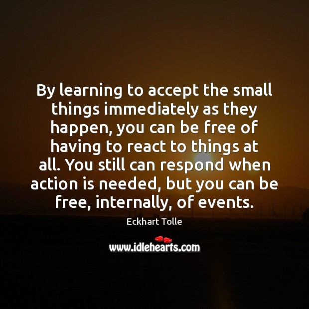 By learning to accept the small things immediately as they happen, you Action Quotes Image
