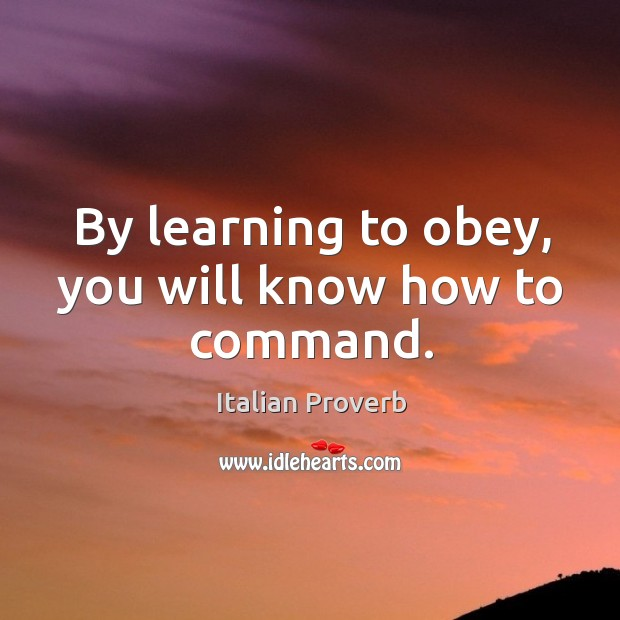 By learning to obey, you will know how to command. Image