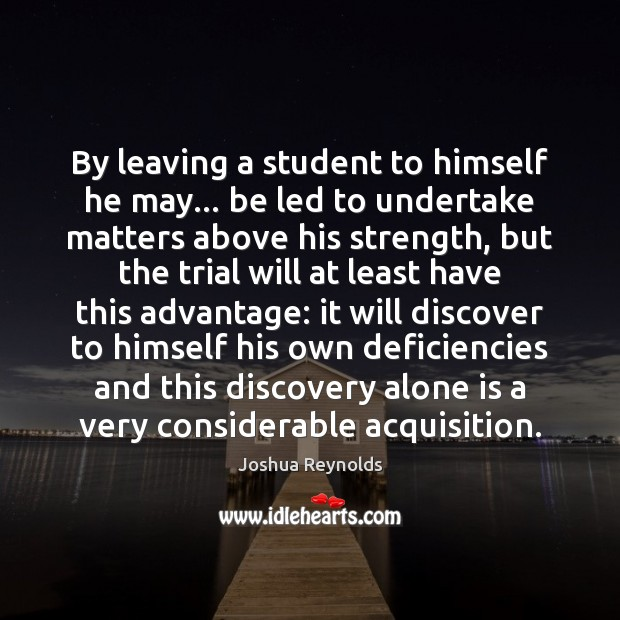 By leaving a student to himself he may… be led to undertake Joshua Reynolds Picture Quote