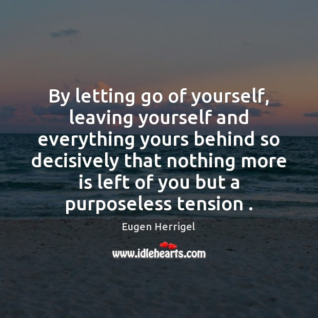 By letting go of yourself, leaving yourself and everything yours behind so Eugen Herrigel Picture Quote