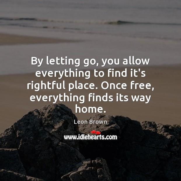By letting go, you allow everything to find it's rightful place. Once Letting Go Quotes Image