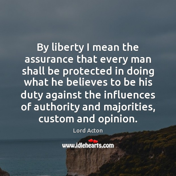 By liberty I mean the assurance that every man shall be protected Lord Acton Picture Quote