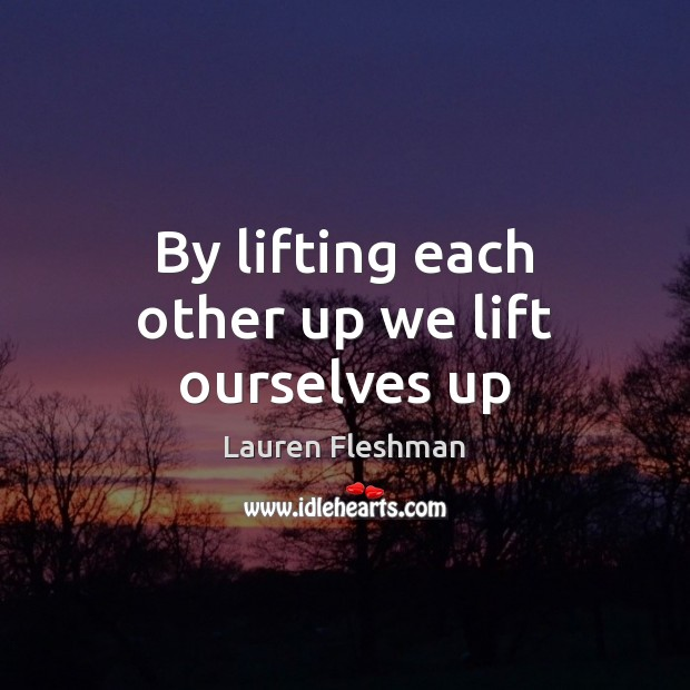 By lifting each other up we lift ourselves up Image