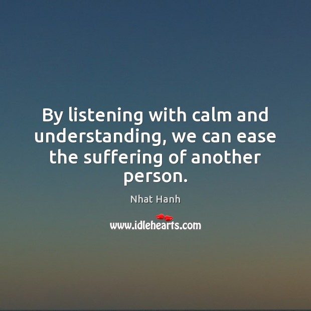 Image, By listening with calm and understanding, we can ease the suffering of another person.