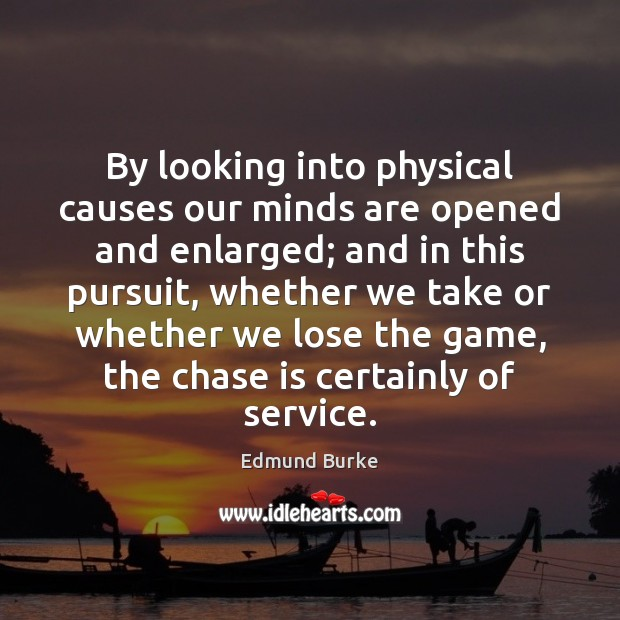 By looking into physical causes our minds are opened and enlarged; and Edmund Burke Picture Quote