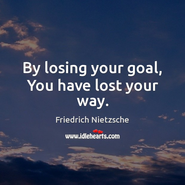 Image, By losing your goal, You have lost your way.