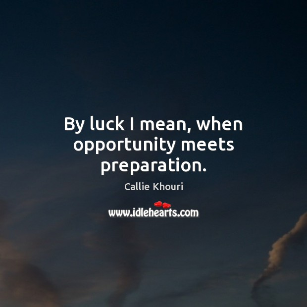 By luck I mean, when opportunity meets preparation. Callie Khouri Picture Quote