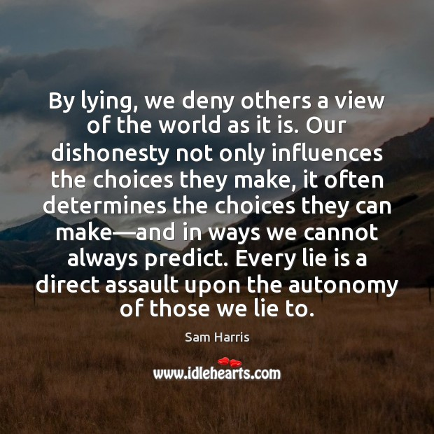 By lying, we deny others a view of the world as it Sam Harris Picture Quote