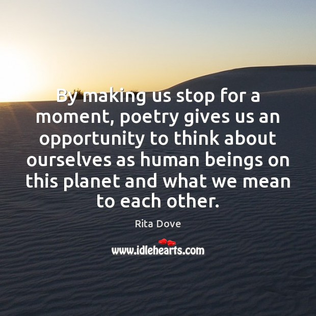 By making us stop for a moment, poetry gives us an opportunity Rita Dove Picture Quote