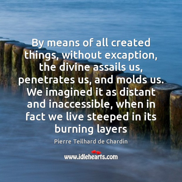 By means of all created things, without excaption, the divine assails us, Pierre Teilhard de Chardin Picture Quote