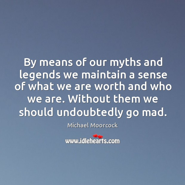 By means of our myths and legends we maintain a sense of Michael Moorcock Picture Quote