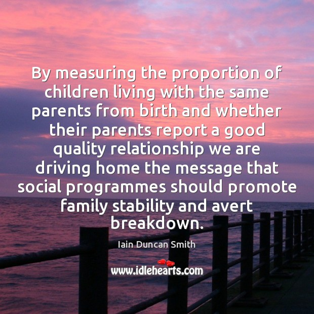 By measuring the proportion of children living with the same parents from Iain Duncan Smith Picture Quote
