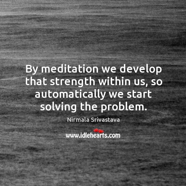 By meditation we develop that strength within us, so automatically we start Image