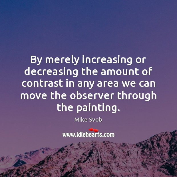 By merely increasing or decreasing the amount of contrast in any area Mike Svob Picture Quote