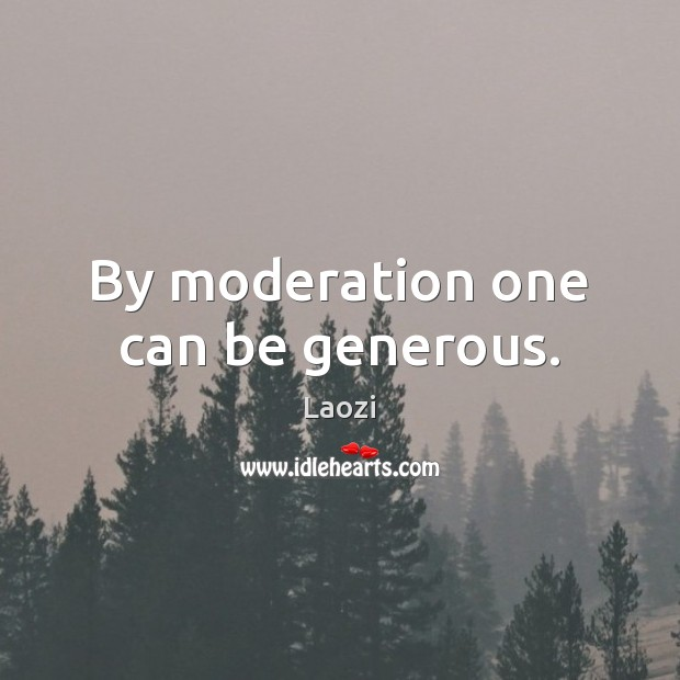 Image, By moderation one can be generous.
