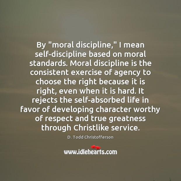 "Image, By ""moral discipline,"" I mean self-discipline based on moral standards. Moral discipline"