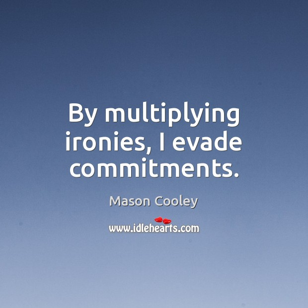 By multiplying ironies, I evade commitments. Mason Cooley Picture Quote