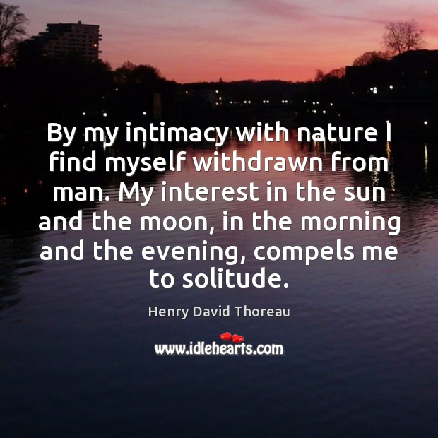 By my intimacy with nature I find myself withdrawn from man. My Image