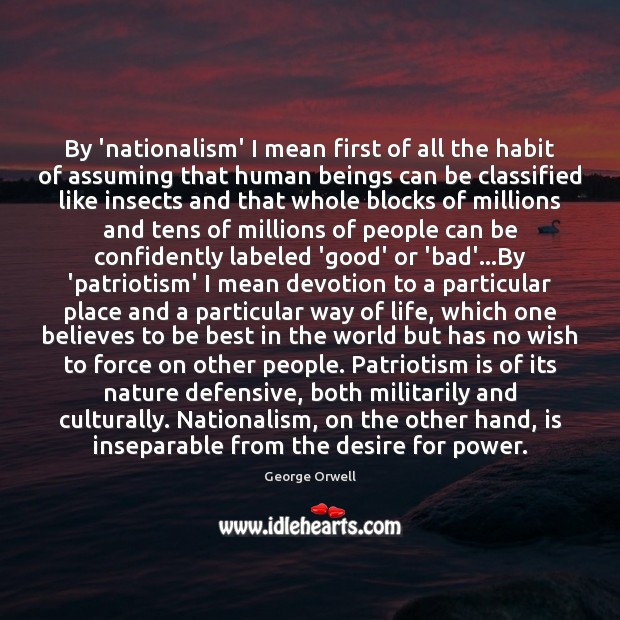 By 'nationalism' I mean first of all the habit of assuming that Patriotism Quotes Image