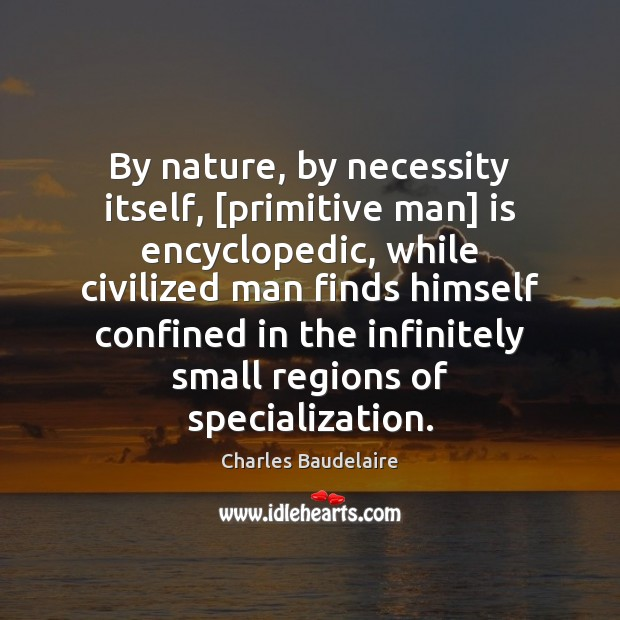 By nature, by necessity itself, [primitive man] is encyclopedic, while civilized man Charles Baudelaire Picture Quote