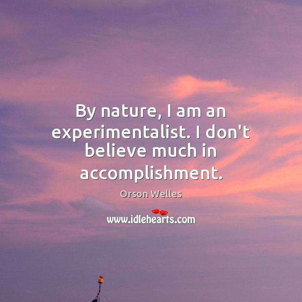 By nature, I am an experimentalist. I don't believe much in accomplishment. Image