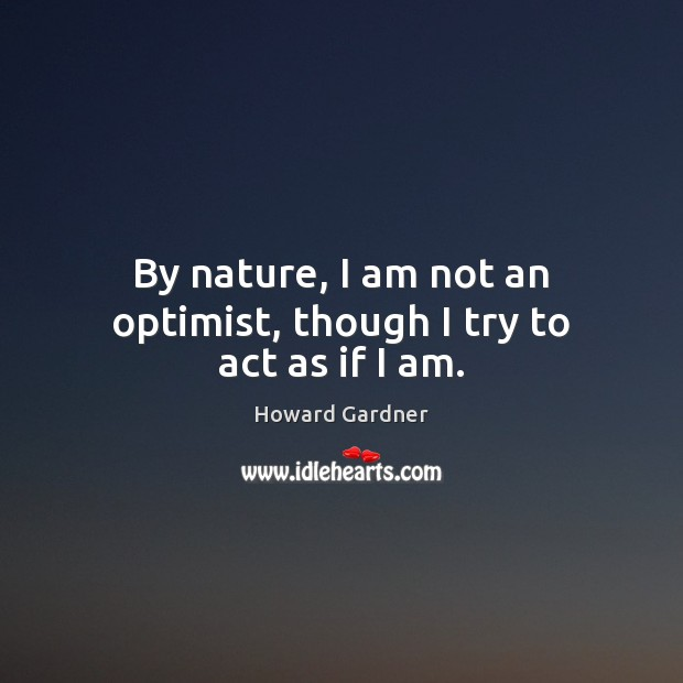 By nature, I am not an optimist, though I try to act as if I am. Howard Gardner Picture Quote