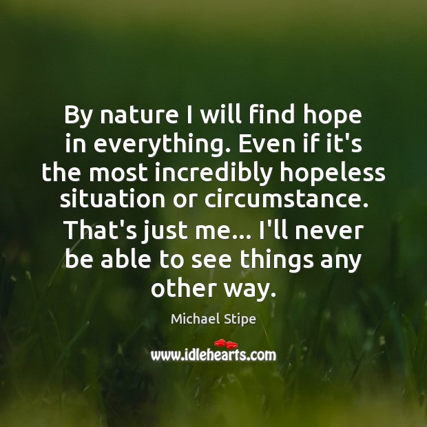 By nature I will find hope in everything. Even if it's the Michael Stipe Picture Quote